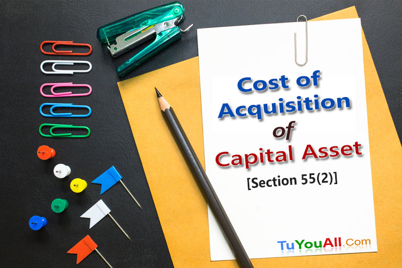 Cost of Acquisition of Capital Asset-Section 55(2)