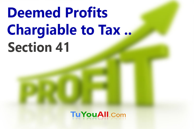 Deemed Profits Chargiable to Tax - Section 41